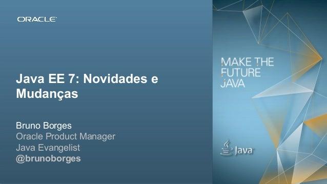 Java EE 7: Novidades e Mudanças Bruno Borges Oracle Product Manager Java Evangelist @brunoborges 2Copyright © 2012, Oracle...