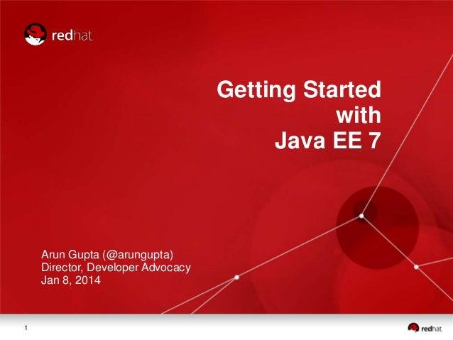 Getting Started with Java EE 7  Arun Gupta (@arungupta) Director, Developer Advocacy Jan 8, 2014  1
