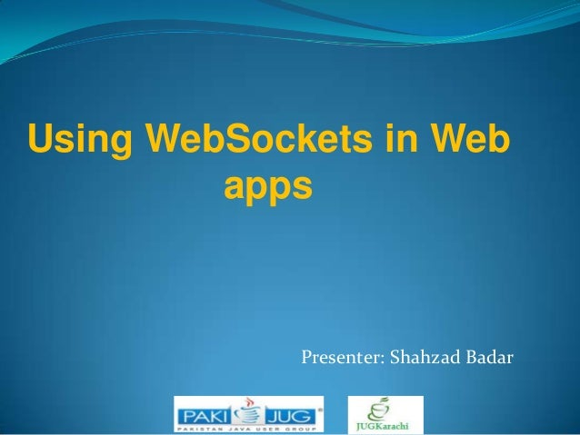 Using WebSockets in Web apps  Presenter: Shahzad Badar
