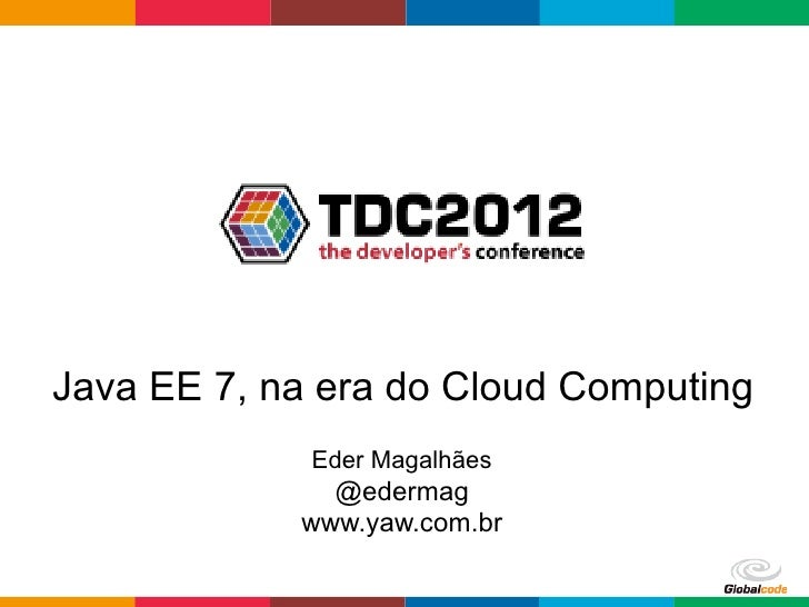 Java EE 7, na era do Cloud Computing             Eder Magalhães              @edermag            www.yaw.com.br           ...