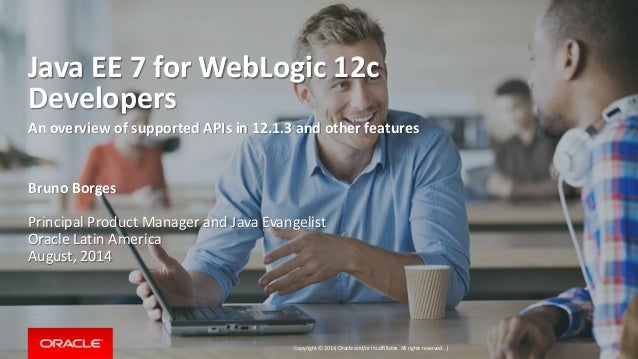 Copyright © 2014, Oracle and/or its affiliates. All rights reserved.   Java EE 7 for WebLogic 12c Developers An overview o...