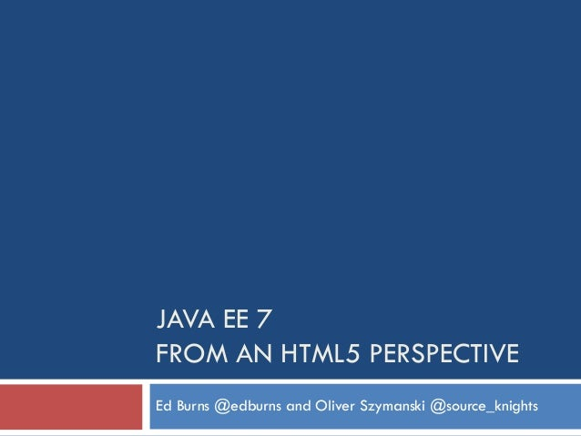 JAVA EE 7 FROM AN HTML5 PERSPECTIVE Ed Burns @edburns and Oliver Szymanski @source_knights