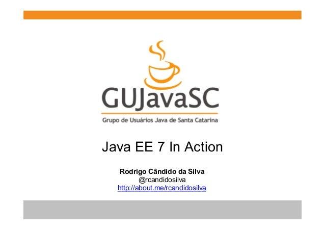 Java EE 7 In Action Rodrigo Cândido da Silva @rcandidosilva http://about.me/rcandidosilva