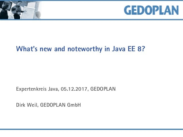 What's new and noteworthy in Java EE 8? Expertenkreis Java, 05.12.2017, GEDOPLAN Dirk Weil, GEDOPLAN GmbH