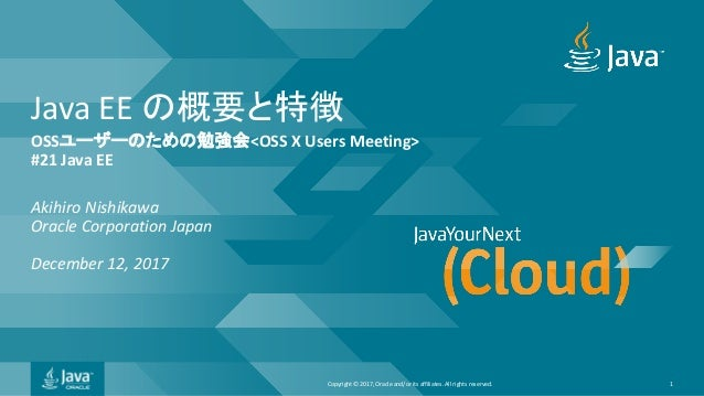 Copyright © 2017, Oracle and/or its affiliates. All rights reserved. Java EE OSS <OSS X Users Meeting> #21 Java EE Akihiro...