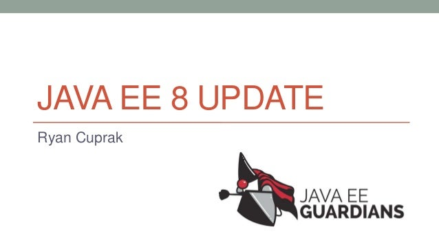 JAVA EE 8 UPDATE Ryan Cuprak