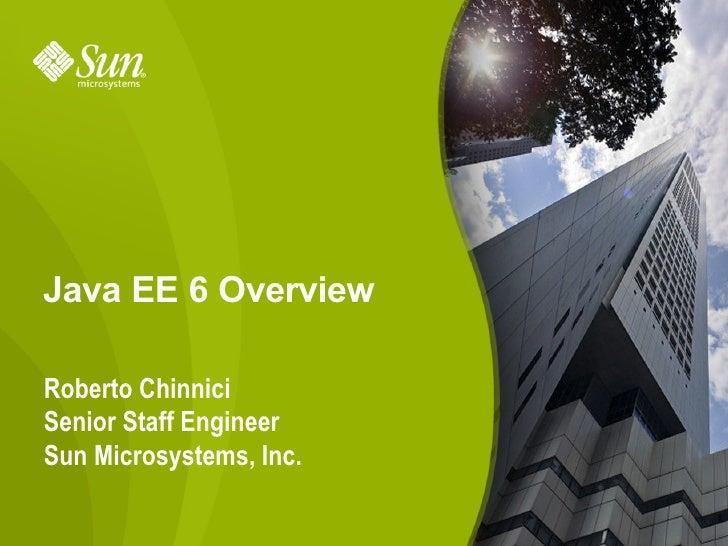 Java EE 6 Overview  Roberto Chinnici Senior Staff Engineer Sun Microsystems, Inc.                           1