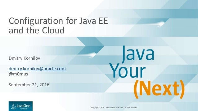 Copyright © 2016, Oracle and/or its affiliates. All rights reserved. | Configuration for Java EE and the Cloud Dmitry Korn...