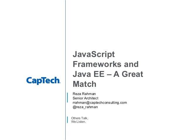 Others Talk, We Listen. JavaScript Frameworks and Java EE – A Great Match Reza Rahman Senior Architect rrahman@captechcons...