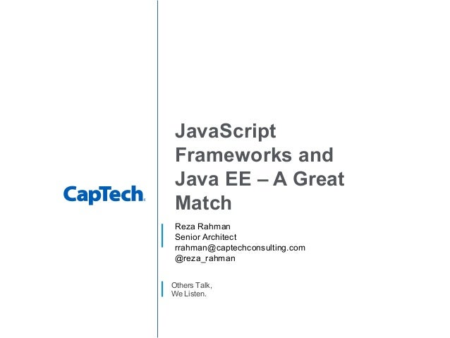 Others Talk, We Listen. JavaScript Frameworks and Java EE – A Great Match Reza Rahman Senior Architect rrahman@captechcons...