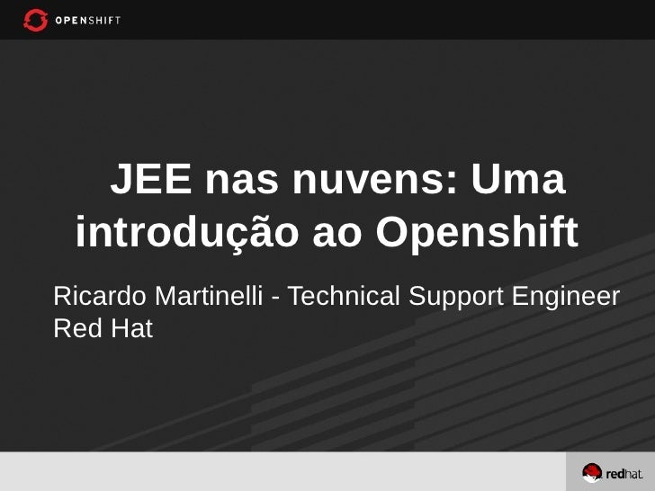 JEE nas nuvens: Uma introdução ao OpenshiftRicardo Martinelli - Technical Support EngineerRed Hat