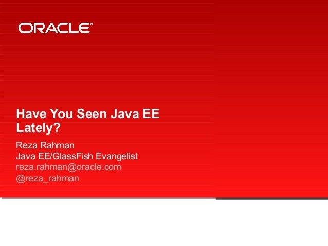 Have You Seen Java EE Lately? Reza Rahman Java EE/GlassFish Evangelist reza.rahman@oracle.com @reza_rahman
