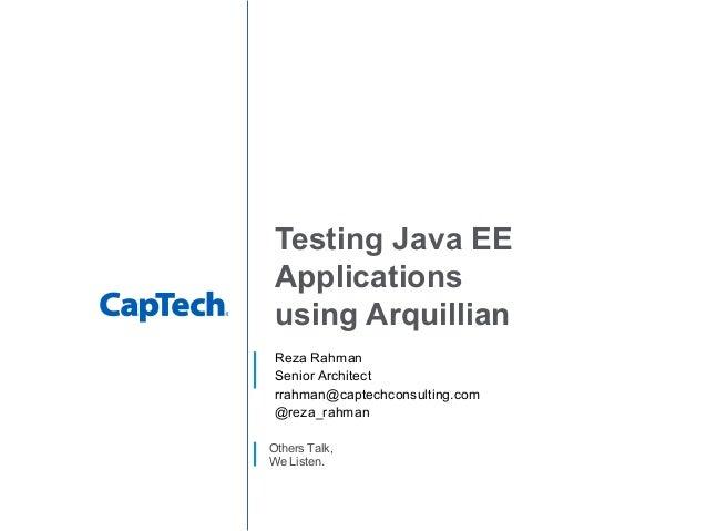 Others Talk, We Listen. Testing Java EE Applications using Arquillian Reza Rahman Senior Architect rrahman@captechconsulti...