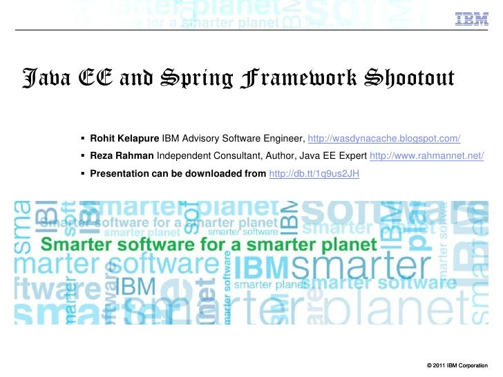 Java EE and Spring Framework Shootout<br />Rohit Kelapure IBM Advisory Software Engineer, http://wasdynacache.blogspot.com...