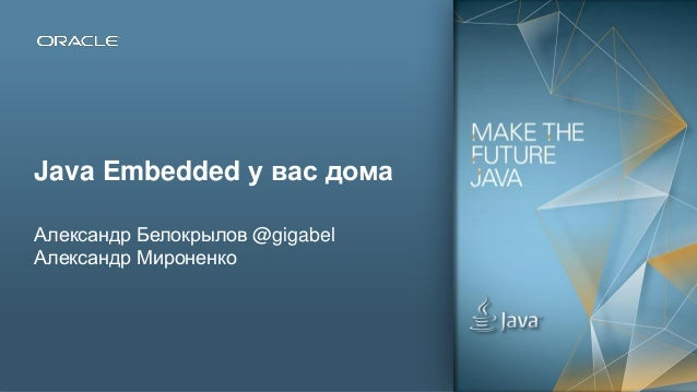 Copyright © 2012, Oracle and/or its affiliates. All rights reserved.1 Java Embedded у вас дома Александр Белокрылов @gigab...