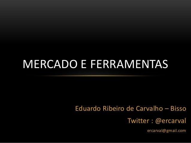 Eduardo Ribeiro de Carvalho – Bisso Twitter : @ercarval ercarval@gmail.com MERCADO E FERRAMENTAS