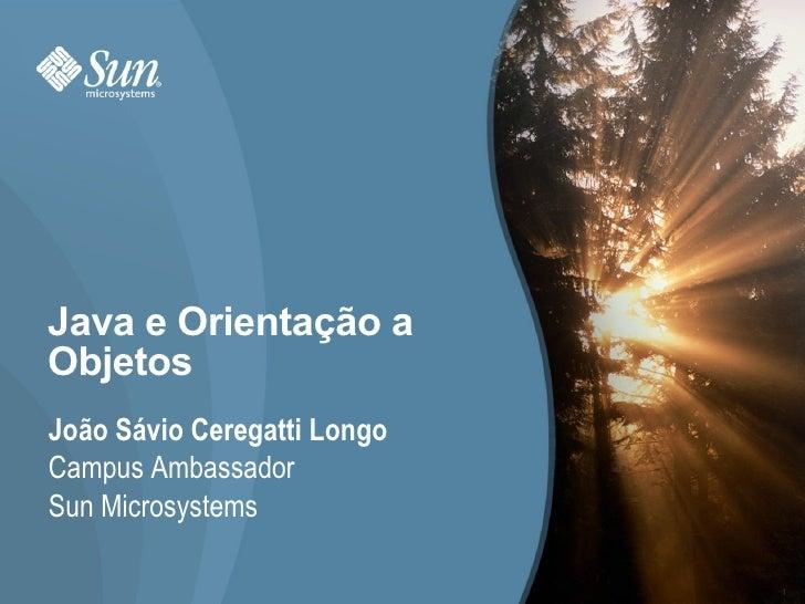 Java e Orientação a Objetos João Sávio Ceregatti Longo Campus Ambassador Sun Microsystems                               1
