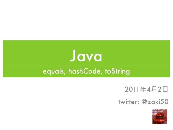 Javaequals, hashCode, toString                        2011 4    2                      twitter: @zaki50