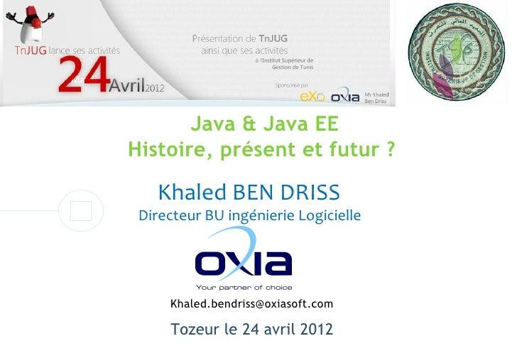 Java & Java EEHistoire, présent et futur ?   Khaled BEN DRISS Directeur BU ingénierie Logicielle     Khaled.bendriss@oxias...