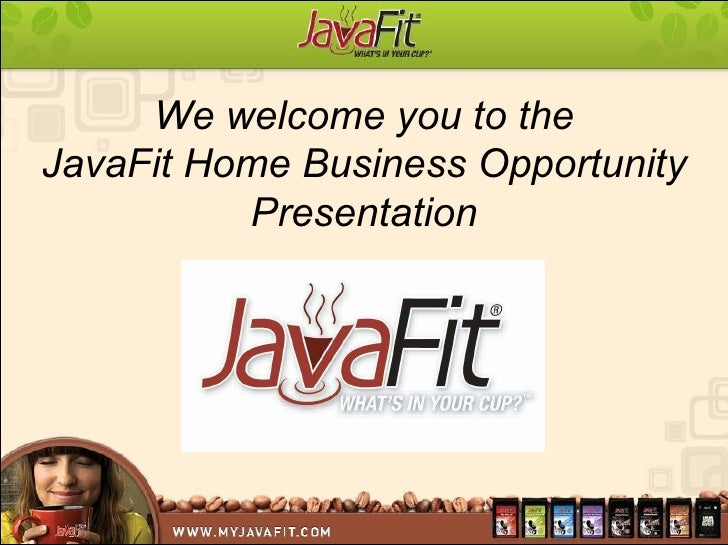 We welcome you to the JavaFit Home Business Opportunity Presentation
