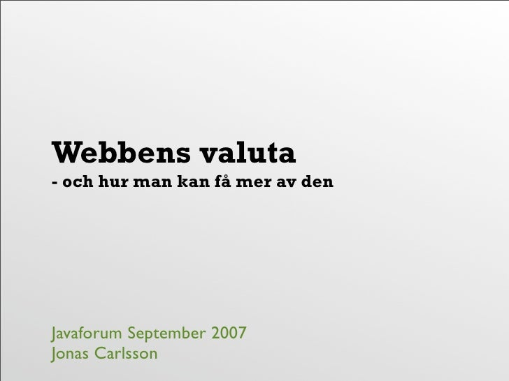 Webbens valuta - och hur man kan få mer av den     Javaforum September 2007 Jonas Carlsson