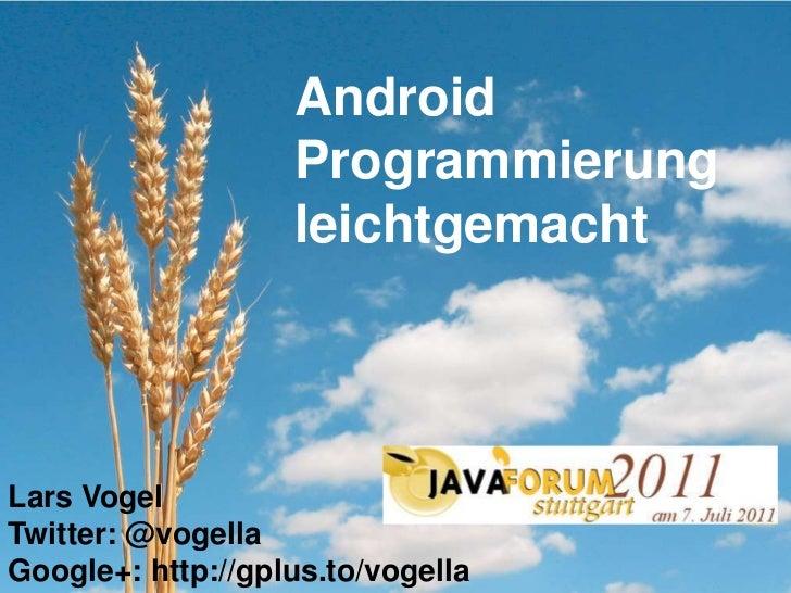 Android Programmierung leichtgemacht<br />Lars Vogel<br />Twitter: @vogella<br />Google+: http://gplus.to/vogella<br />