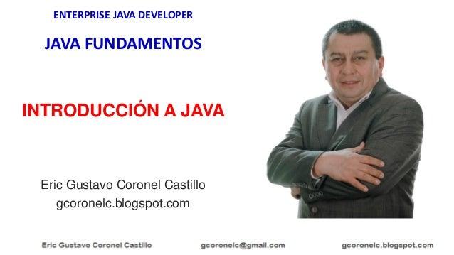 ENTERPRISE JAVA DEVELOPER JAVA FUNDAMENTOS Eric Gustavo Coronel Castillo gcoronelc.blogspot.com INTRODUCCIÓN A JAVA