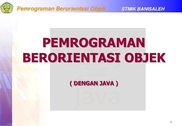 1 Pemrograman Berorientasi Objek STMIK BANISALEH PEMROGRAMAN BERORIENTASI OBJEK ( DENGAN JAVA )