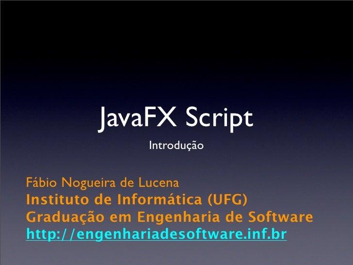 JavaFX Script               Introdução   Fábio Nogueira de Lucena Instituto de Informática (UFG) Graduação em Engenharia d...
