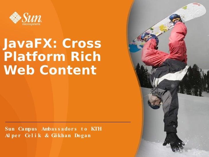 JavaFX: Cross Platform Rich Web Content Sun Campus Ambassadors to KTH Alper Celik & Gökhan Dogan
