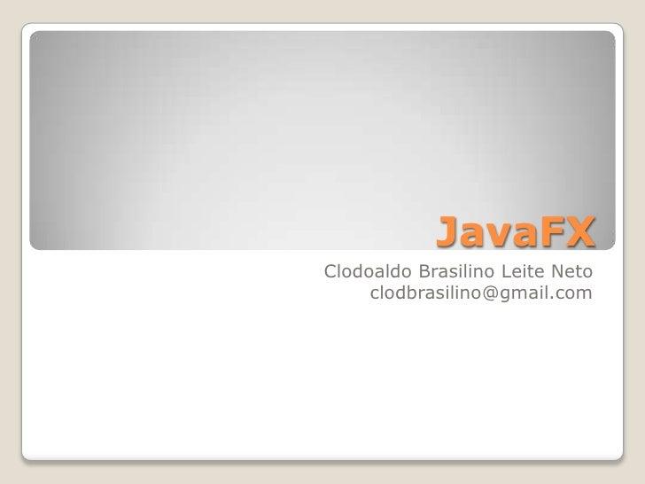 JavaFX<br />Clodoaldo Brasilino Leite Neto<br />clodbrasilino@gmail.com<br />