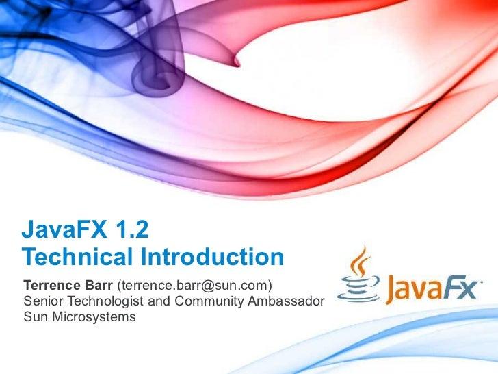 JavaFX 1.2 Technical Introduction Terrence Barr (terrence.barr@sun.com) Senior Technologist and Community Ambassador Sun M...