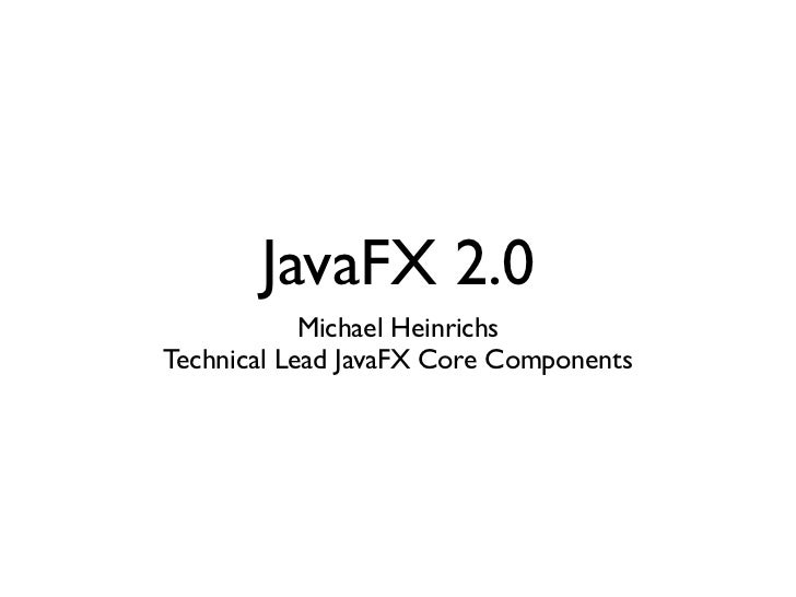 JavaFX 2.0            Michael HeinrichsTechnical Lead JavaFX Core Components
