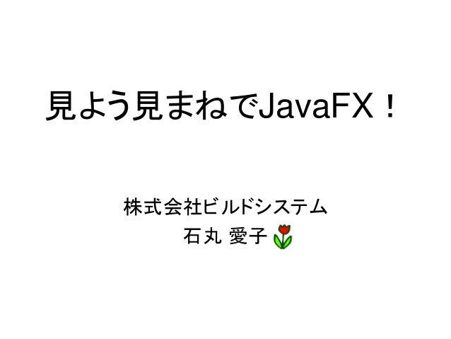 見よう見まねでJavaFX!   株式会社ビルドシステム      石丸 愛子