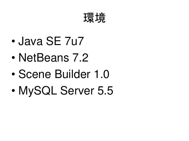 環境• Java SE 7u7• NetBeans 7.2• Scene Builder 1.0• MySQL Server 5.5
