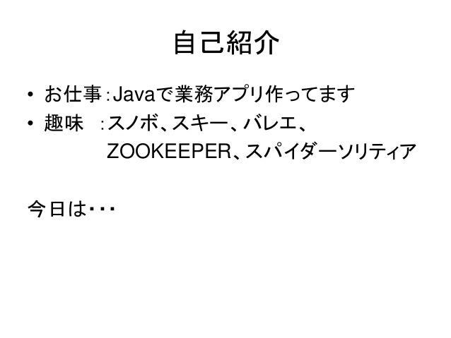 自己紹介• Twitter:@_denko• お仕事:Javaで業務アプリ作ってます• 趣味 :スノボ、スキー、バレエ、         ZOOKEEPER、スパイダーソリティア今日は・・・