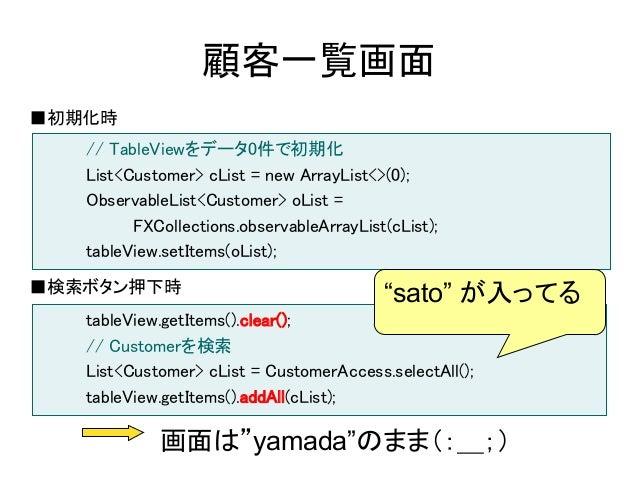 顧客一覧画面■初期化時   // TableViewをデータ0件で初期化   List<Customer> cList = new ArrayList<>(0);   ObservableList<Customer> oList =      ...