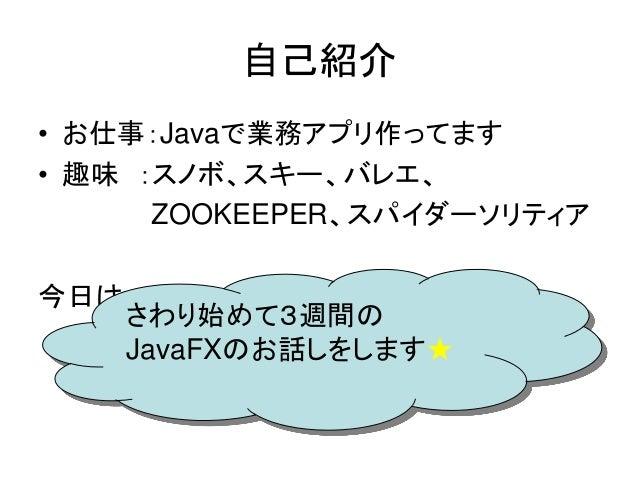 自己紹介• Twitter:_denko• お仕事:Javaで業務アプリ作ってます• 趣味 :スノボ、スキー、バレエ、         ZOOKEEPER、スパイダーソリティア   さわり始めて3週間の今日は・・・   JavaFXのお話しをし...