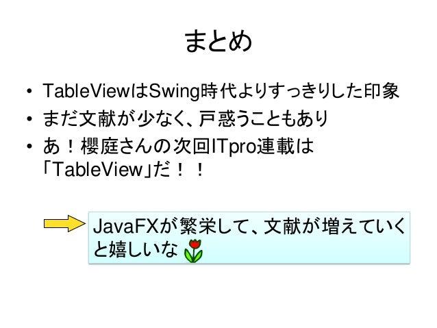 まとめ• TableViewはSwing時代よりすっきりした印象• まだ文献が少なく、戸惑うこともあり• あ!櫻庭さんの次回ITpro連載は  「TableView」だ!!     JavaFXが繁栄して、文献が増えていく     と嬉しいな