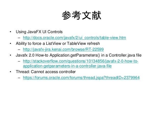 参考文献•   Using JavaFX UI Controls     – http://docs.oracle.com/javafx/2/ui_controls/table-view.htm•   Ability to force a Li...
