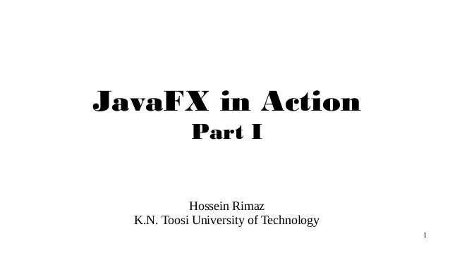1 JavaFX in Action Part I Hossein Rimaz K.N. Toosi University of Technology