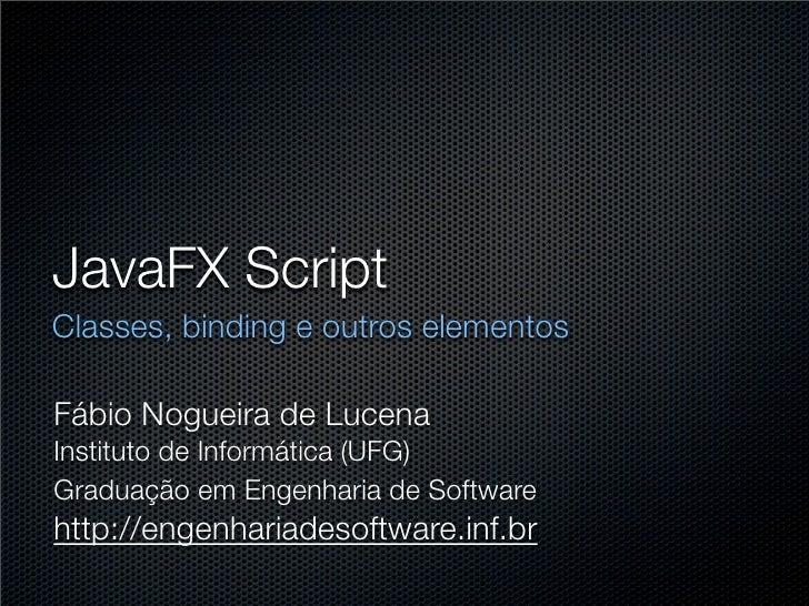 JavaFX Script Classes, binding e outros elementos  Fábio Nogueira de Lucena Instituto de Informática (UFG) Graduação em En...
