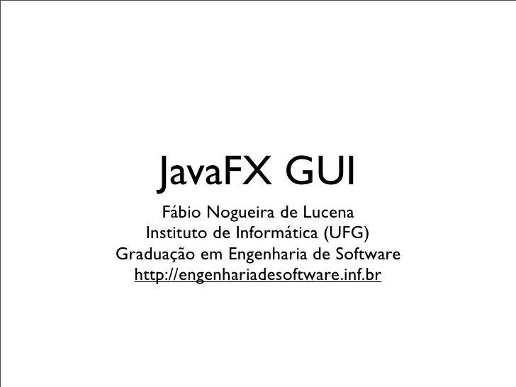 JavaFX GUI       Fábio Nogueira de Lucena    Instituto de Informática (UFG) Graduação em Engenharia de Software   http://e...