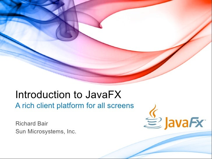 Introduction to JavaFX A rich client platform for all screens  Richard Bair Sun Microsystems, Inc.