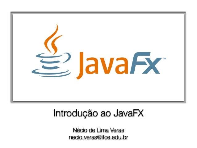 Nécio de Lima Veras necio.veras@ifce.edu.br Introdução ao JavaFX