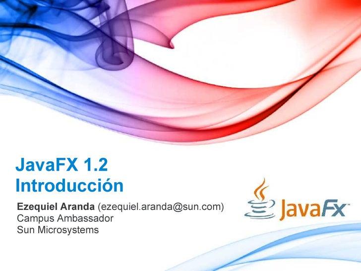 JavaFX 1.2 Introducción Ezequiel Aranda (ezequiel.aranda@sun.com) Campus Ambassador Sun Microsystems