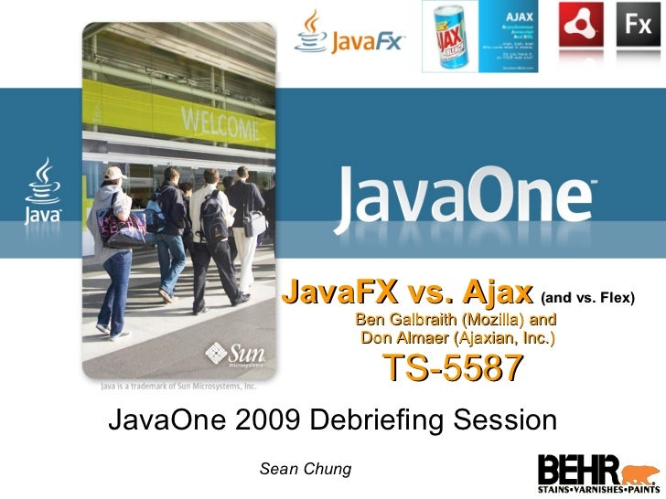 JavaFX vs. Ajax   (and vs. Flex) Ben Galbraith (Mozilla) and  Don Almaer (Ajaxian, Inc.) TS-5587  JavaOne 2009 Debriefing ...