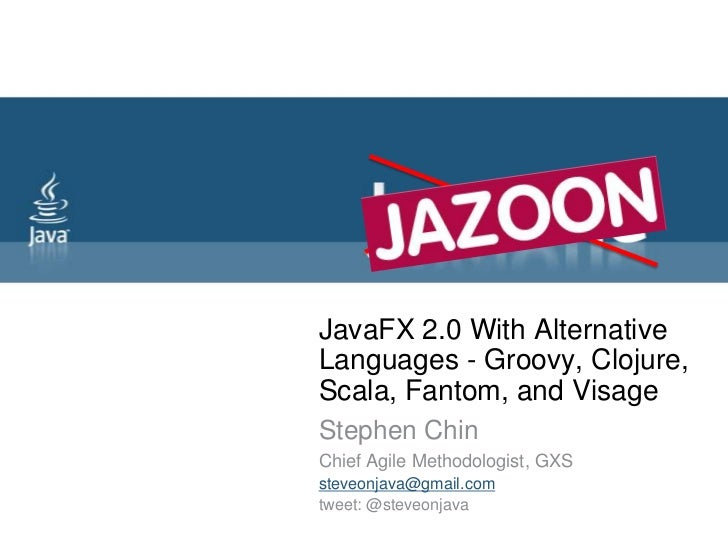JavaFX 2.0 With Alternative Languages - Groovy, Clojure, Scala, Fantom, and Visage <br />Stephen Chin<br />Chief Agile Met...