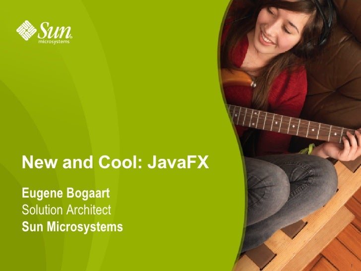 New and Cool: JavaFX Eugene Bogaart Solution Architect Sun Microsystems                         1