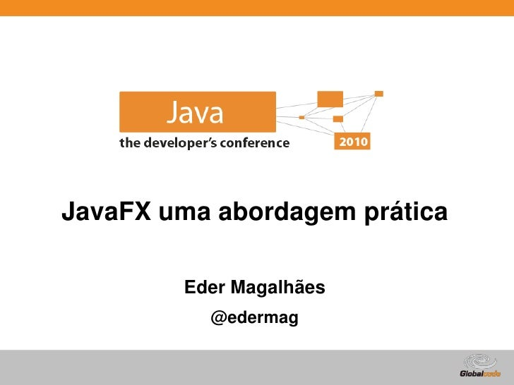 JavaFX uma abordagem prática          Eder Magalhães           @edermag                            Globalcode – Open4educa...